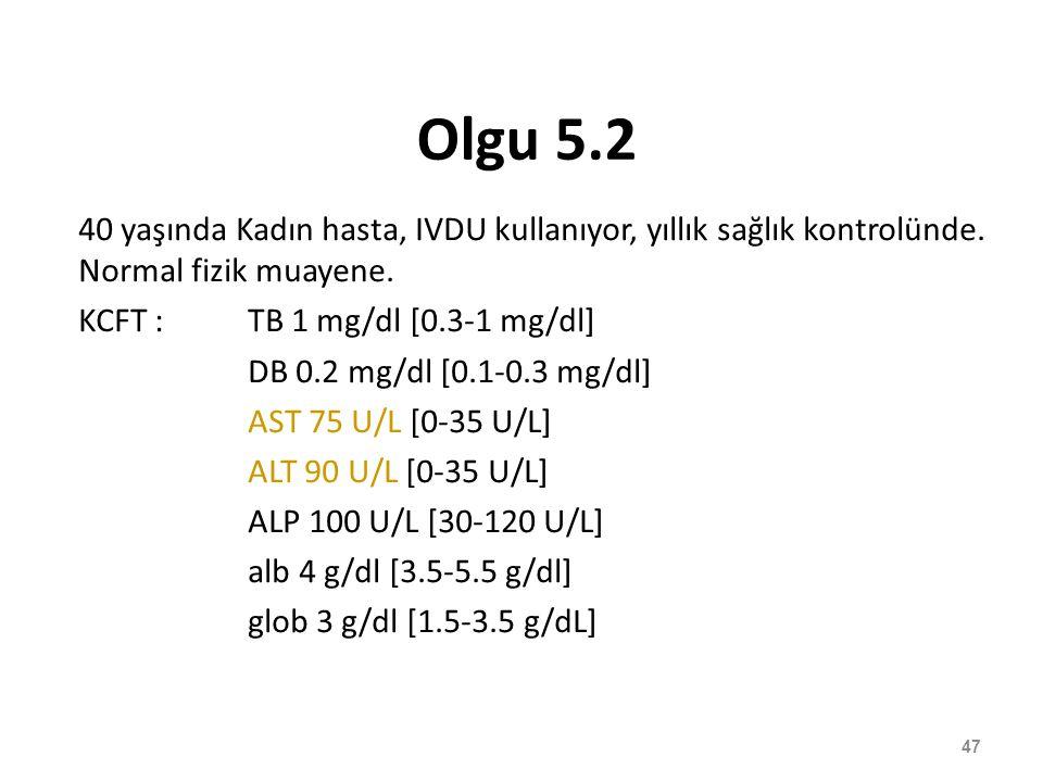 Olgu 5.2 40 yaşında Kadın hasta, IVDU kullanıyor, yıllık sağlık kontrolünde. Normal fizik muayene. KCFT : TB 1 mg/dl [0.3-1 mg/dl]